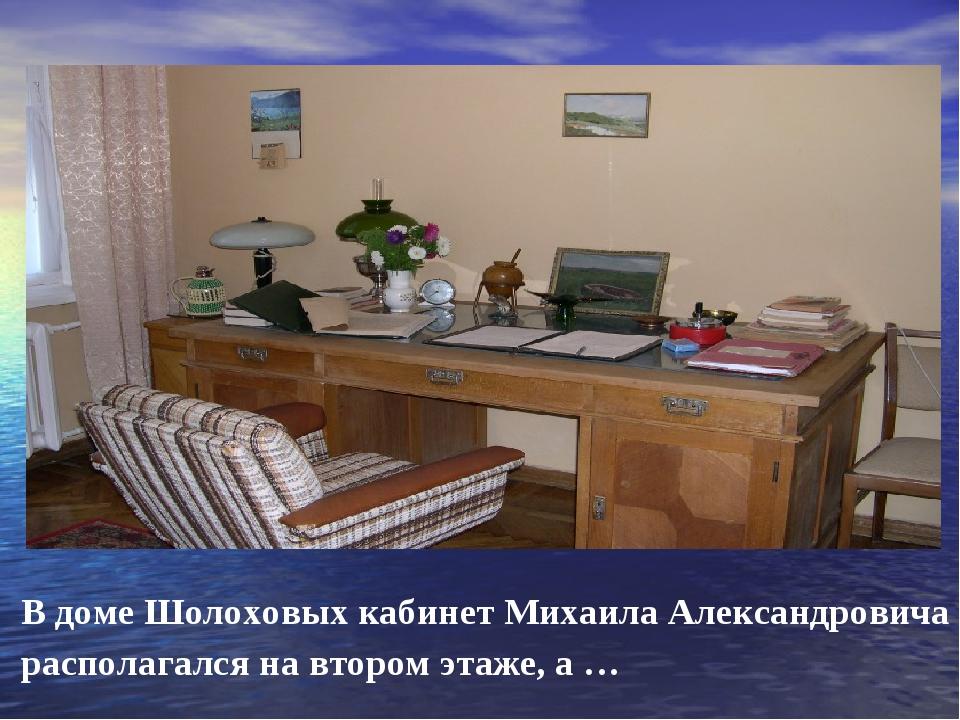 В доме Шолоховых кабинет Михаила Александровича располагался на втором этаже...