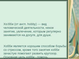 Хо́бби (от англ. hobby) — вид человеческой деятельности, некое занятие, увлеч