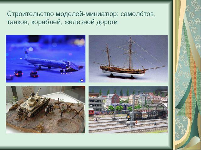 Cтроительство моделей-миниатюр: самолётов, танков, кораблей, железной дороги