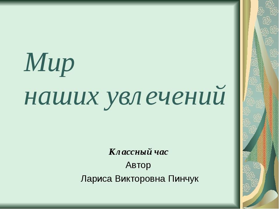 Мир наших увлечений Классный час Автор Лариса Викторовна Пинчук