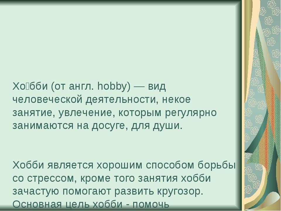 Хо́бби (от англ. hobby) — вид человеческой деятельности, некое занятие, увлеч...