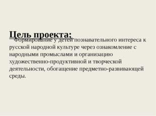 Цель проекта: Формирование у детей познавательного интереса к русской народн