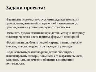 Задачи проекта: -Расширять знакомство с русскими художественными промыслами,д