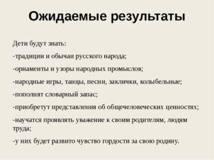 Ожидаемые результаты Дети будут знать: -традиции и обычаи русского народа; -о