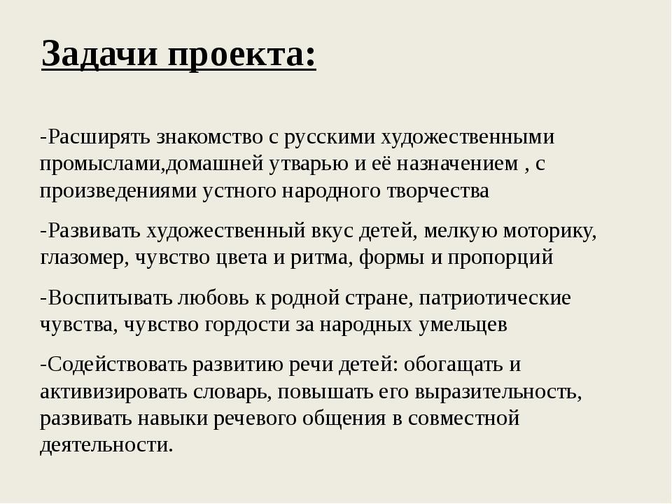 Задачи проекта: -Расширять знакомство с русскими художественными промыслами,д...