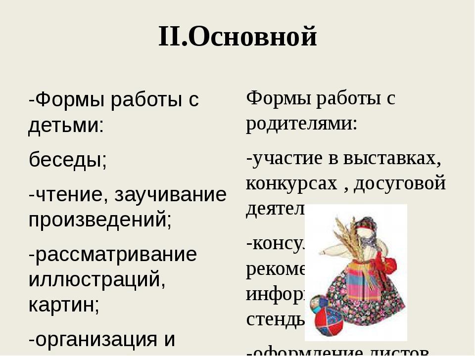 II.Основной -Формы работы с детьми: беседы; -чтение, заучивание произведений;...