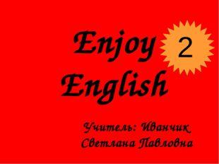 Enjoy English Учитель: Иванчик Светлана Павловна 2
