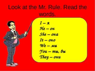 Look at the Mr. Rule. Read the words. I – я He – он She – она It – оно We – м