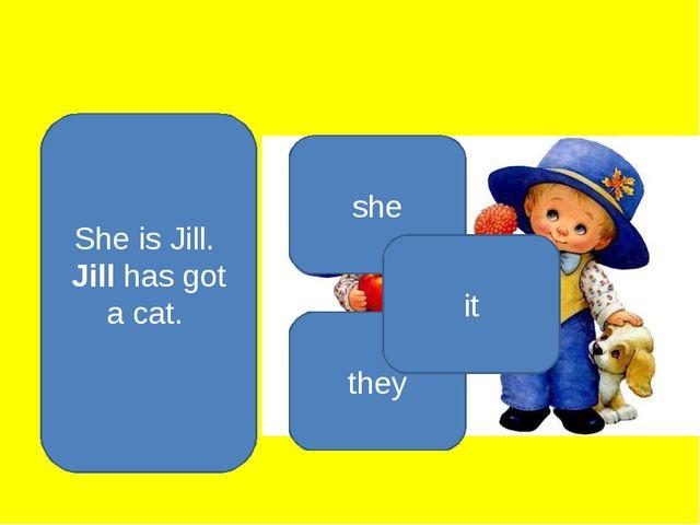 She is Jill. Jill has got a cat. she they it