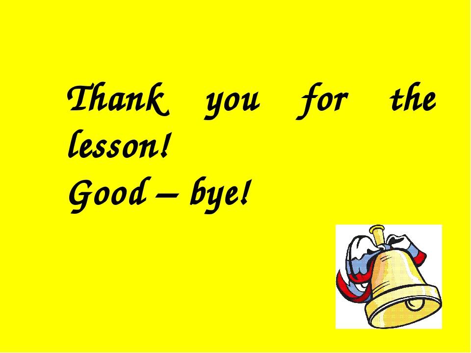 Thank you for the lesson! Good – bye!