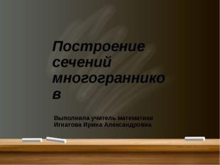 Построение сечений многогранников Выполнила учитель математики Игнатова Ирин