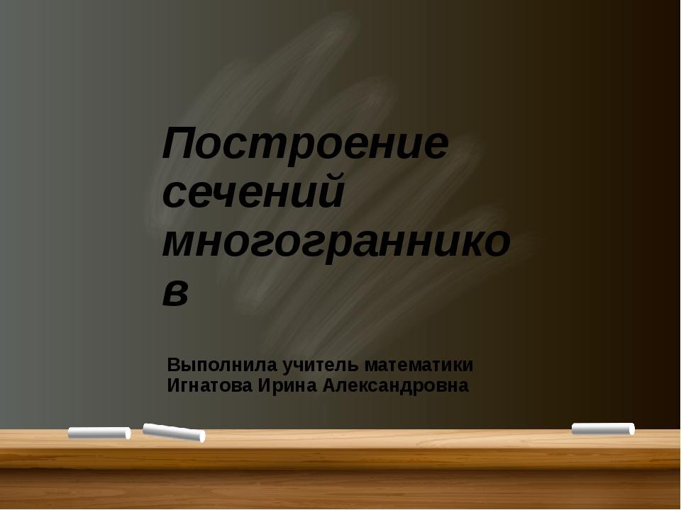 Построение сечений многогранников Выполнила учитель математики Игнатова Ирин...