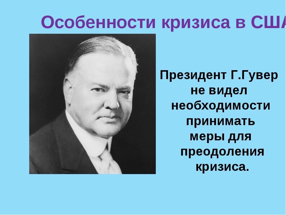 Особенности кризиса в США Президент Г.Гувер не видел необходимости принимать...