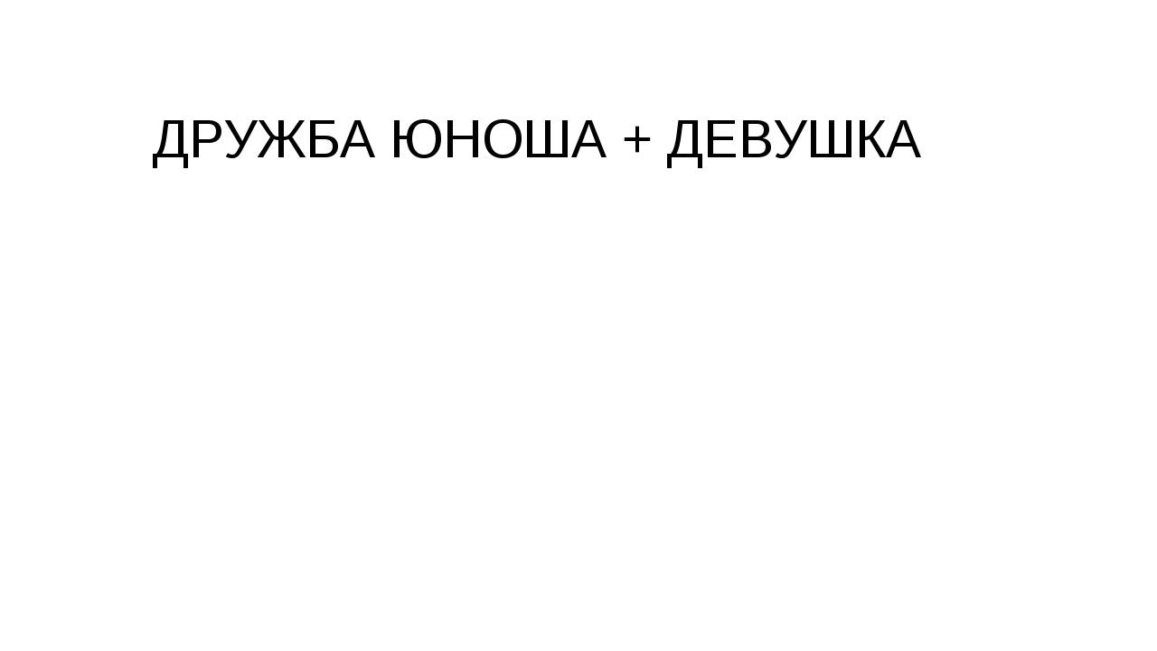 ДРУЖБА ЮНОША + ДЕВУШКА