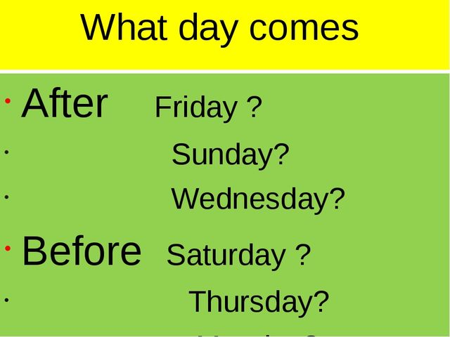What day comes After Friday ? Sunday? Wednesday? Before Saturday ? Thursday?...