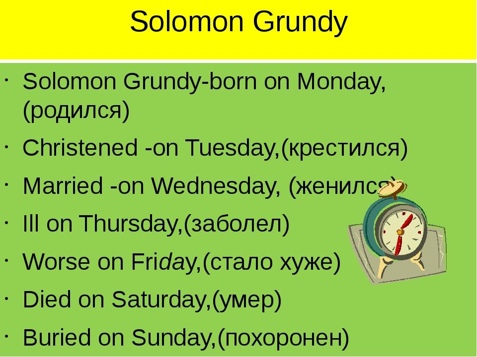 Solomon Grundy Solomon Grundy-born on Monday,(родился) Christened -on Tuesday...