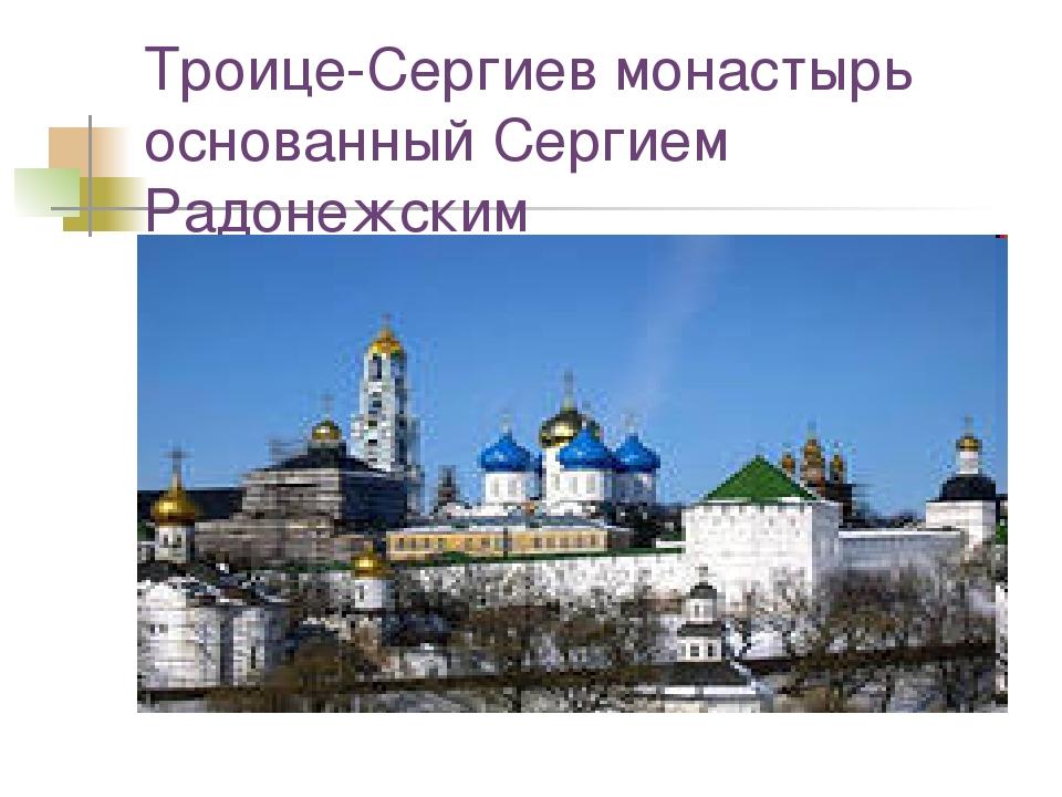 Троице-Сергиев монастырь основанный Сергием Радонежским