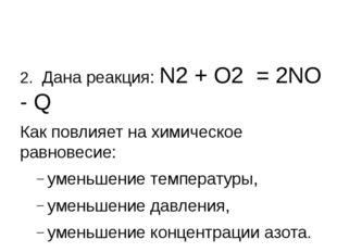 2. Дана реакция: N2 + О2 = 2NО - Q Как повлияет на химическое равновесие: ум