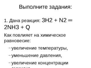 Выполните задания: 1. Дана реакция: 3Н2 + N2 ═ 2NH3 + Q Как повлияет на химич