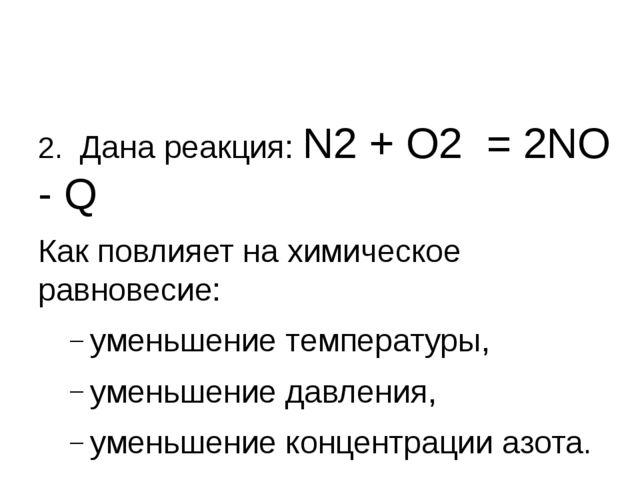 2. Дана реакция: N2 + О2 = 2NО - Q Как повлияет на химическое равновесие: ум...