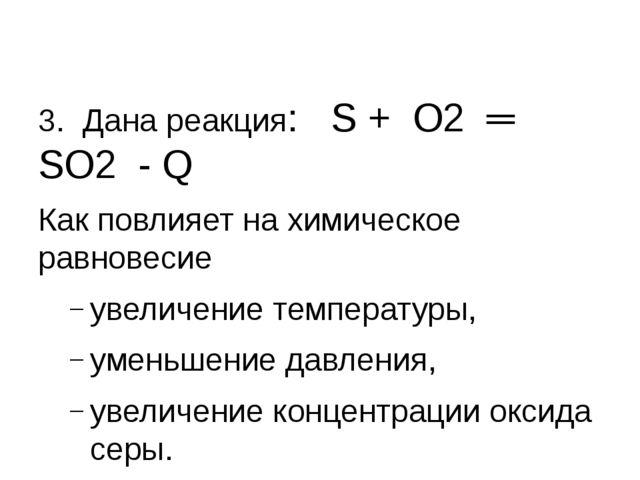 3. Дана реакция: S + О2 ═ SО2 - Q Как повлияет на химическое равновесие увел...