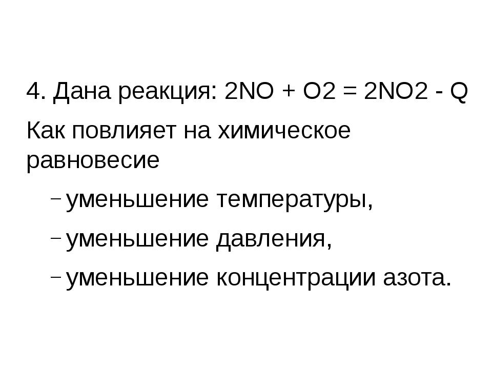 4. Дана реакция: 2NО + О2 = 2NО2 - Q Как повлияет на химическое равновесие у...