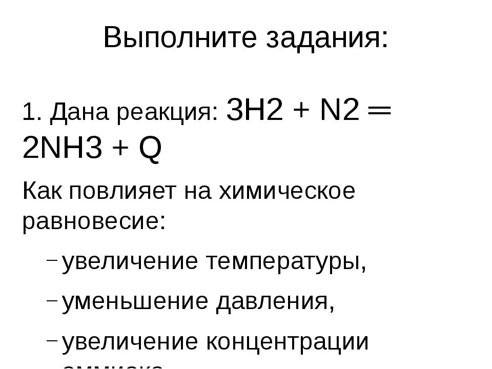 Выполните задания: 1. Дана реакция: 3Н2 + N2 ═ 2NH3 + Q Как повлияет на химич...