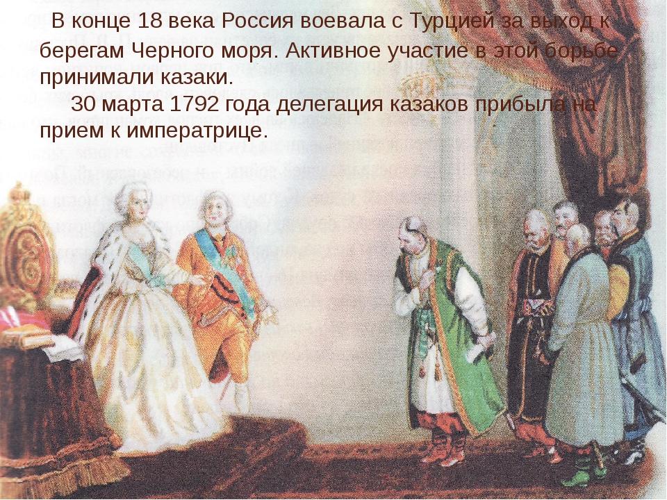 В конце 18 века Россия воевала с Турцией за выход к берегам Черного моря. Ак...