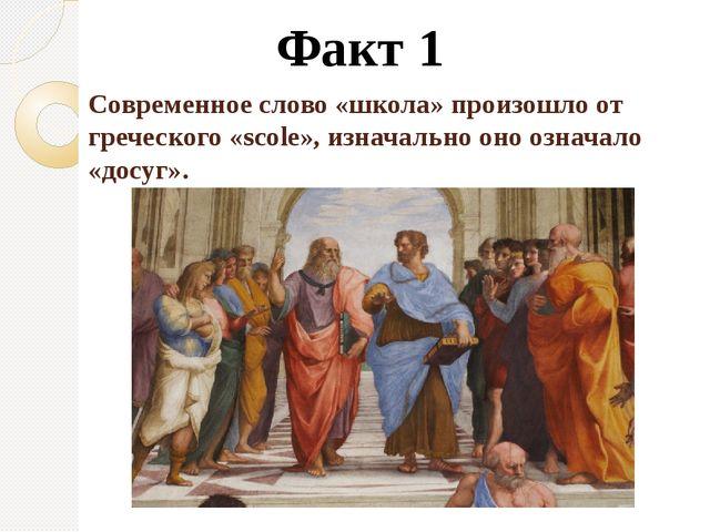 Современное слово «школа» произошло от греческого «scole», изначально оно озн...