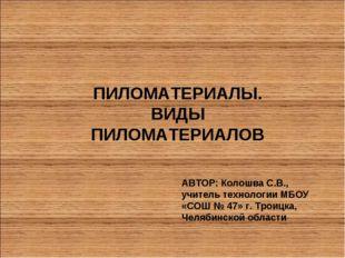 ПИЛОМАТЕРИАЛЫ. ВИДЫ ПИЛОМАТЕРИАЛОВ АВТОР: Колошва С.В., учитель технологии МБ