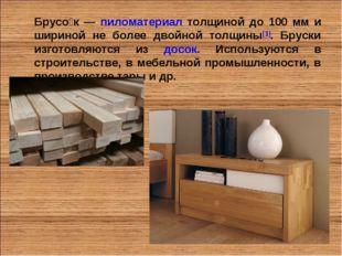 Брусо́к — пиломатериал толщиной до 100 мм и шириной не более двойной толщины[