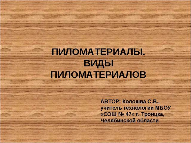 ПИЛОМАТЕРИАЛЫ. ВИДЫ ПИЛОМАТЕРИАЛОВ АВТОР: Колошва С.В., учитель технологии МБ...