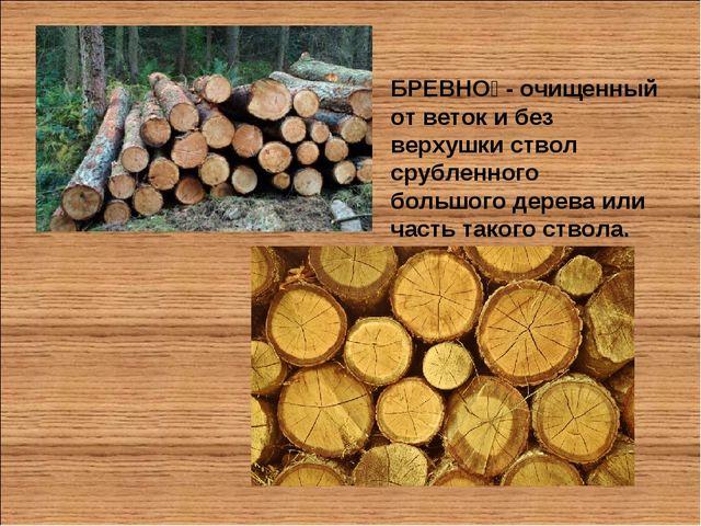 БРЕВНО́ - очищенный от веток и без верхушки ствол срубленного большого дерева...