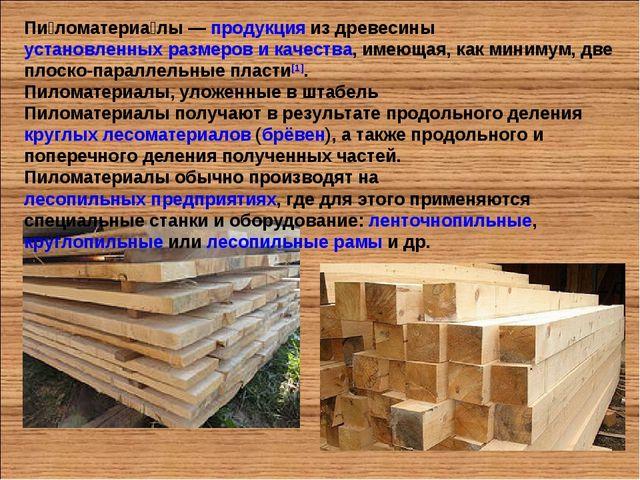 Пи́ломатериа́лы— продукция из древесины установленных размеров и качества, и...