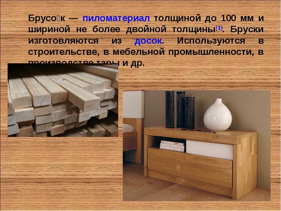 Брусо́к — пиломатериал толщиной до 100 мм и шириной не более двойной толщины[...