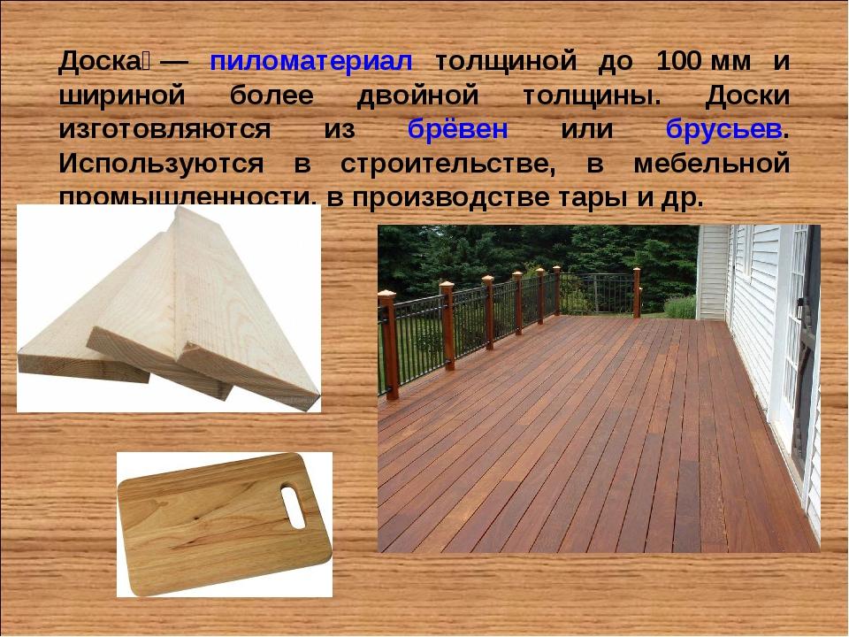 Доска́— пиломатериал толщиной до 100мм и шириной более двойной толщины. Дос...