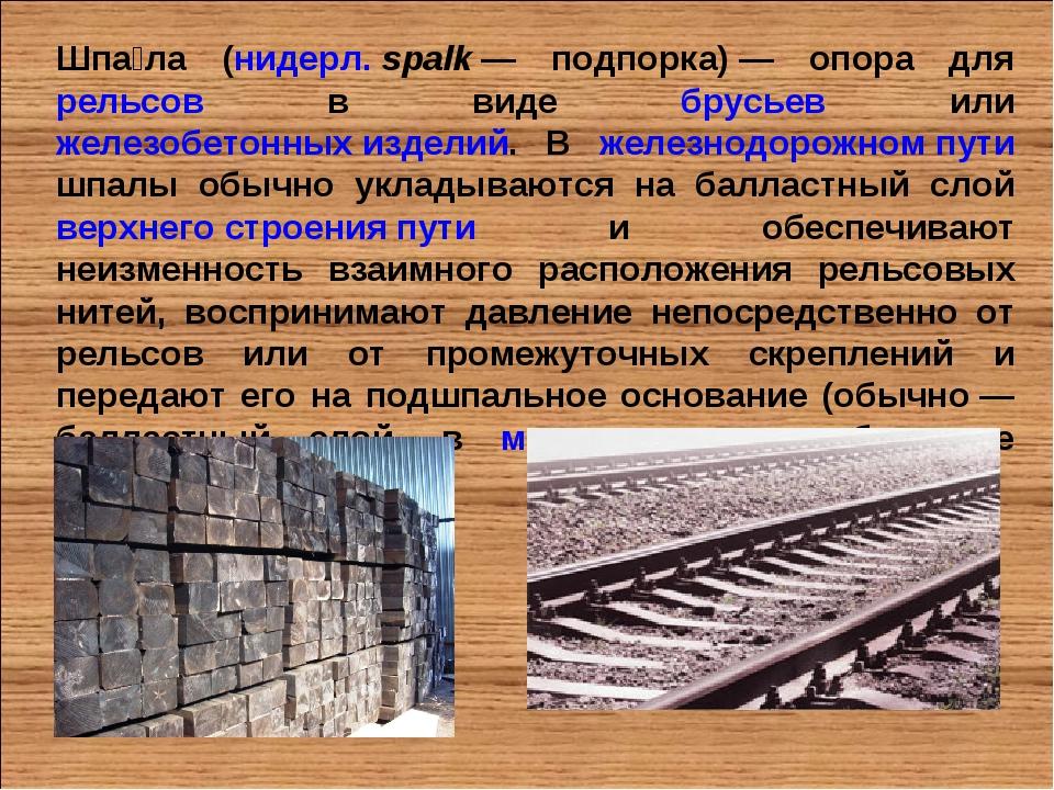 Шпа́ла (нидерл.spalk— подпорка)— опора для рельсов в виде брусьев или желе...