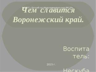 Чем славится Воронежский край. Воспитатель: Нескуба А.Н. МБДОУ «Детский сад о