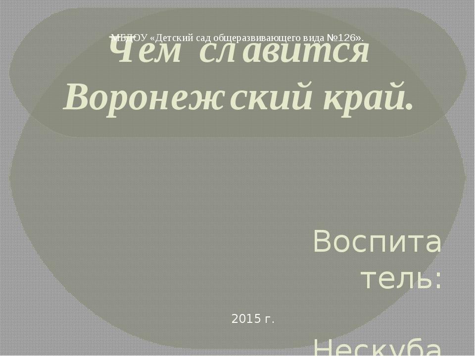 Чем славится Воронежский край. Воспитатель: Нескуба А.Н. МБДОУ «Детский сад о...