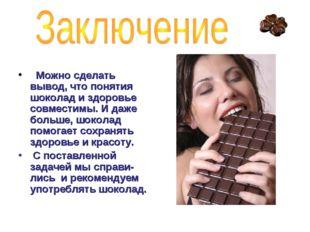 Можно сделать вывод, что понятия шоколад и здоровье совместимы. И даже больш