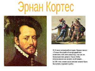 В 16 веке испанский историк Овидео писал: «Только богатый и благородный мог