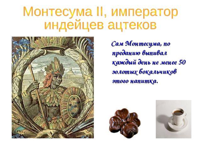 Сам Монтесума, по преданию выпивал каждый день не менее 50 золотых бокальчик...