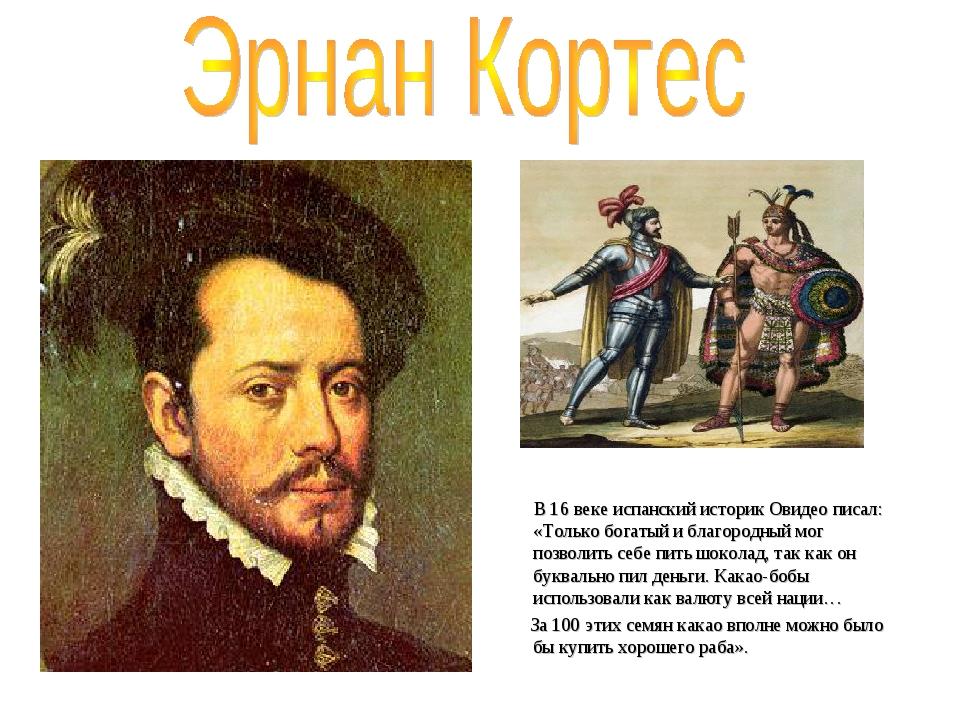 В 16 веке испанский историк Овидео писал: «Только богатый и благородный мог...