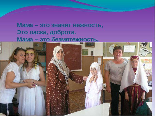 Мама – это значит нежность, Это ласка, доброта. Мама – это безмятежность, Это...
