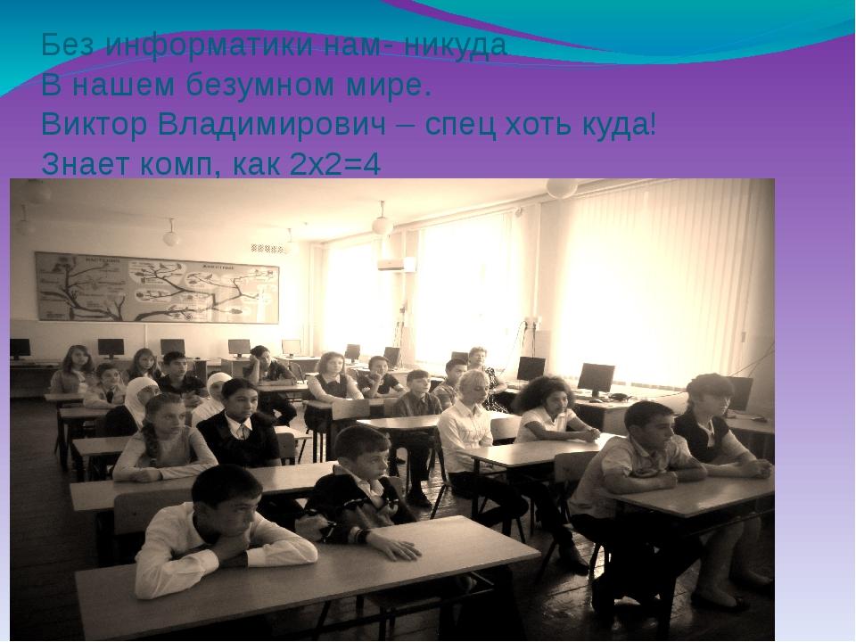 Без информатики нам- никуда В нашем безумном мире. Виктор Владимирович – спец...