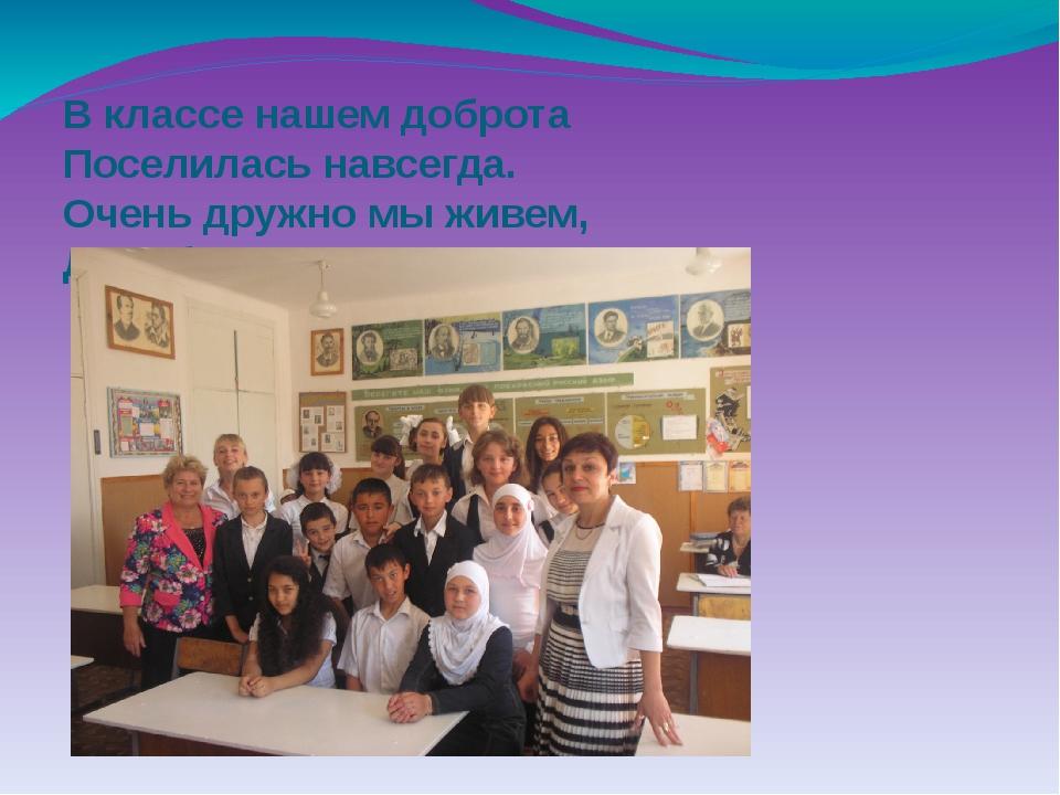 В классе нашем доброта Поселилась навсегда. Очень дружно мы живем, Дружба кре...