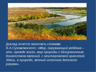Доклад хочется закончить словами В.А.Сухомлинского: «Мир, окружающий ребёнка
