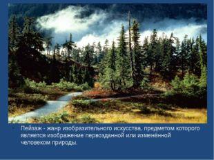 Пейзаж - жанр изобразительного искусства, предметом которого является изобра
