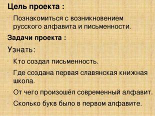 Цель проекта : Познакомиться с возникновением русского алфавита и письменност