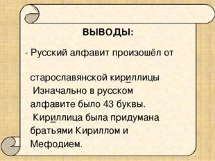 ВЫВОДЫ: - Русский алфавит произошёл от старославянской кириллицы Изначально
